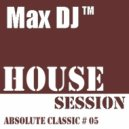 Max DJ - House Session - Absolute Classic # 05. (DJ Set)