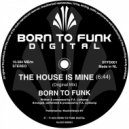 Born To Funk - The House Is Mine (Original Mix)