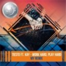 Tiesto feat. Kay - Work Hard, Play Hard (MY Remix)