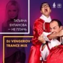 Татьяна Буланова - Не Плачь (DJ Vengerov Trance Mix) 2.2