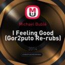 Michael Bublé - I Feeling Good (Gor2puto Re-rubs)