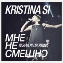 Kristina Si - Мне Не Смешно (Sasha Plus Remix)