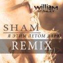 Sham - Я Этим Летом Дарю (William Stanley Remix)