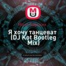 Макс Барских   - Я хочу танцевать  (DJ Kot Bootleg Mix)