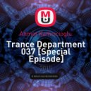 Ahmet Kamcicioglu - Trance Department 037 [Special Episode]