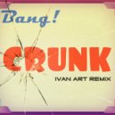 Bang! - Crunk (Ivan ART remix radio edit)