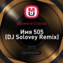 Время и Стекло - Имя 505 (DJ Solovey Remix)