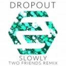 Dropout - Slowly (Two Friends Extended Remix)