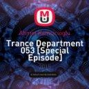Ahmet Kamcicioglu - Trance Department 053 [Special Episode]