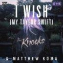 The Knocks & Matthew Koma - I Wish (My Taylor Swift)