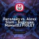 Лигалайз vs. Alexx Slam - Будущие Мамы  (DJ FIOLET Mash Up)