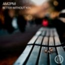 AM2PM - Better Without You (Original Mix)