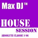 Max DJ - House Session - Absolute Classic # 06. (DJ Set)