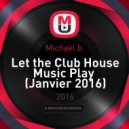 Michael b  - Let the Club House Music Play  (Janvier 2016)
