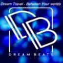 Dream Travel - Between Your Worlds (Original mix)