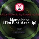 Kristina Si vs. Asino & Jay Double vs. Alex Mini  - Mama boss (Tim Bird Mash Up) ((Tim Bird Mash Up) )