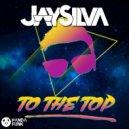 Jay Silva - To The Top (Original Mix)