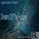 Vyacheslav Sketch  - Dream Of The Future (Original mix)