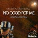 Underground Utopia - No good For Me