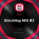 DXF  - GlitchHop MIX #3