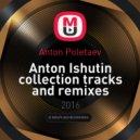 Anton Poletaev - Anton Ishutin collection tracks and remixes ()