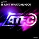 ATFC - It Ain't Whatchu Got (Original mix)