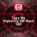 Mr. Belt & Wezo vs. A Lacosta & Aleks Marty - Take Me Higher(Dj VM Mash Up)